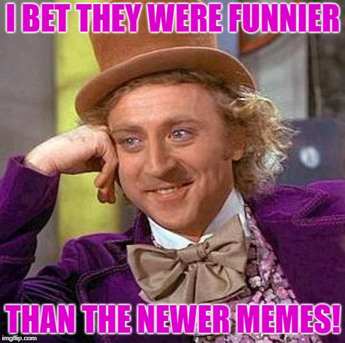 Creepy Condescending Wonka Meme | I BET THEY WERE FUNNIER THAN THE NEWER MEMES! | image tagged in memes,creepy condescending wonka | made w/ Imgflip meme maker