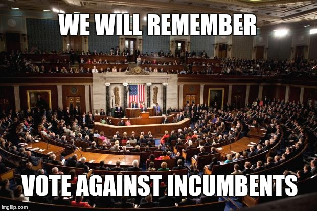 Congress | WE WILL REMEMBER VOTE AGAINST INCUMBENTS | image tagged in congress | made w/ Imgflip meme maker