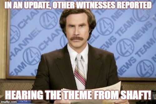 IN AN UPDATE, OTHER WITNESSES REPORTED HEARING THE THEME FROM SHAFT! | made w/ Imgflip meme maker