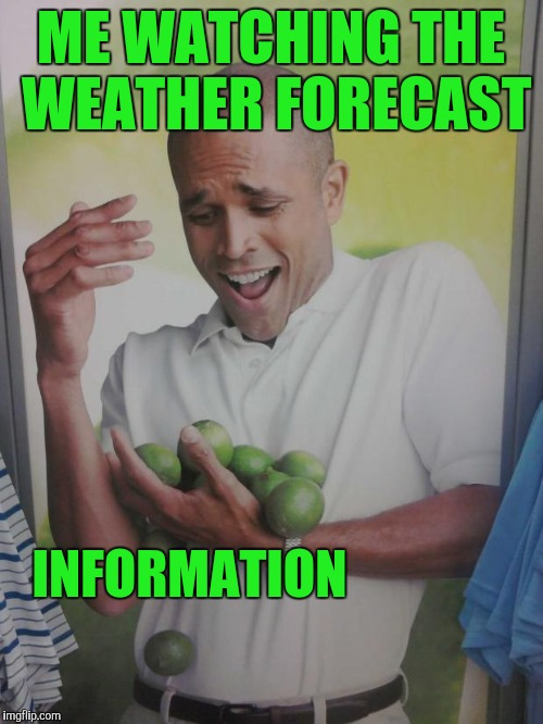 Why Can't I Hold All These Limes | ME WATCHING THE WEATHER FORECAST INFORMATION | image tagged in memes,why can't i hold all these limes | made w/ Imgflip meme maker
