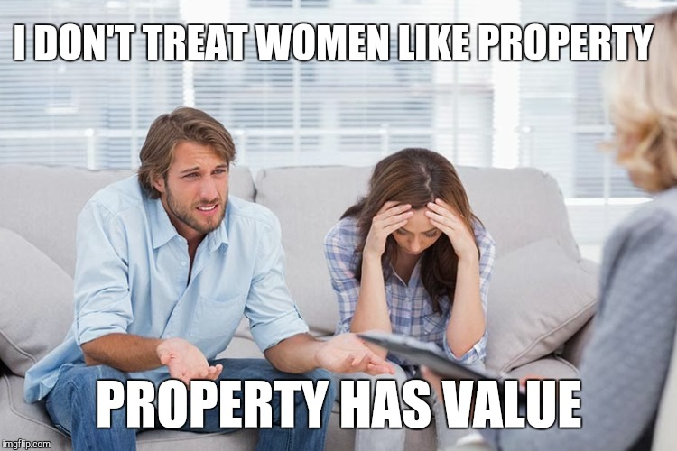 I DON'T TREAT WOMEN LIKE PROPERTY PROPERTY HAS VALUE | made w/ Imgflip meme maker