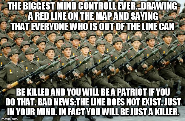 North Korean Military March | THE BIGGEST MIND CONTROLL EVER...DRAWING A RED LINE ON THE MAP AND SAYING THAT EVERYONE WHO IS OUT OF THE LINE CAN BE KILLED AND YOU WILL BE | image tagged in north korean military march | made w/ Imgflip meme maker