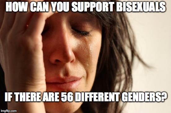 First World Problems Meme | HOW CAN YOU SUPPORT BISEXUALS IF THERE ARE 56 DIFFERENT GENDERS? | image tagged in memes,first world problems | made w/ Imgflip meme maker