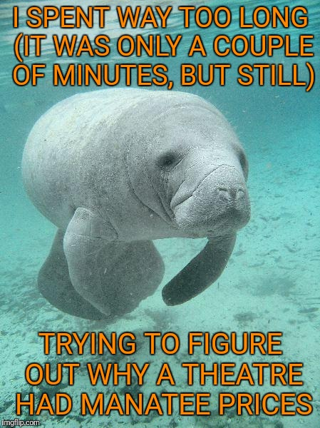Darn dyslexia | I SPENT WAY TOO LONG (IT WAS ONLY A COUPLE OF MINUTES, BUT STILL) TRYING TO FIGURE OUT WHY A THEATRE HAD MANATEE PRICES | image tagged in manatee,memes | made w/ Imgflip meme maker