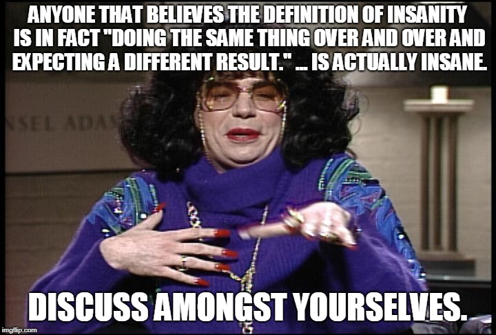 "ANYONE THAT BELIEVES THE DEFINITION OF INSANITY IS IN FACT ""DOING THE SAME THING OVER AND OVER AND EXPECTING A DIFFERENT RESULT."" ... IS ACT 