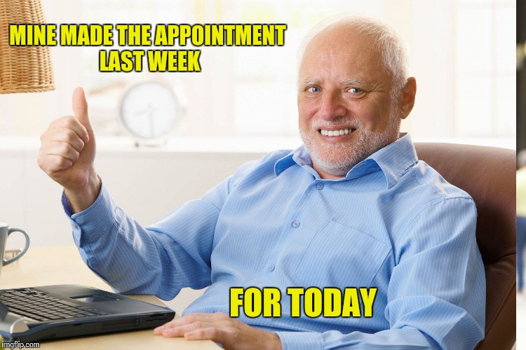 MINE MADE THE APPOINTMENT LAST WEEK FOR TODAY | made w/ Imgflip meme maker