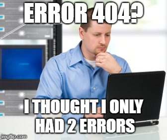 Error 404 | ERROR 404? I THOUGHT I ONLY HAD 2 ERRORS | image tagged in memes,error 404 | made w/ Imgflip meme maker