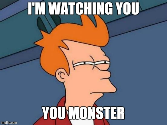 Futurama Fry Meme | I'M WATCHING YOU YOU MONSTER | image tagged in memes,futurama fry | made w/ Imgflip meme maker