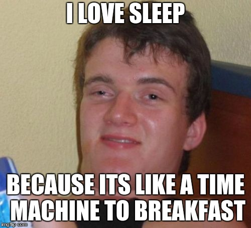 10 Guy Meme | I LOVE SLEEP BECAUSE ITS LIKE A TIME MACHINE TO BREAKFAST | image tagged in memes,10 guy | made w/ Imgflip meme maker