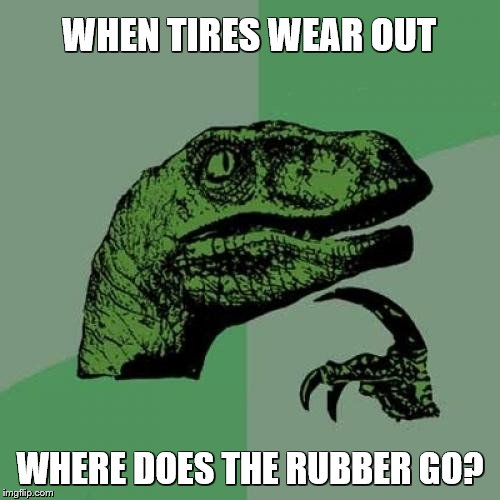 Philosoraptor Meme | WHEN TIRES WEAR OUT WHERE DOES THE RUBBER GO? | image tagged in memes,philosoraptor | made w/ Imgflip meme maker