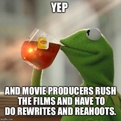 But Thats None Of My Business Meme | YEP AND MOVIE PRODUCERS RUSH THE FILMS AND HAVE TO DO REWRITES AND REAHOOTS. | image tagged in memes,but thats none of my business,kermit the frog | made w/ Imgflip meme maker