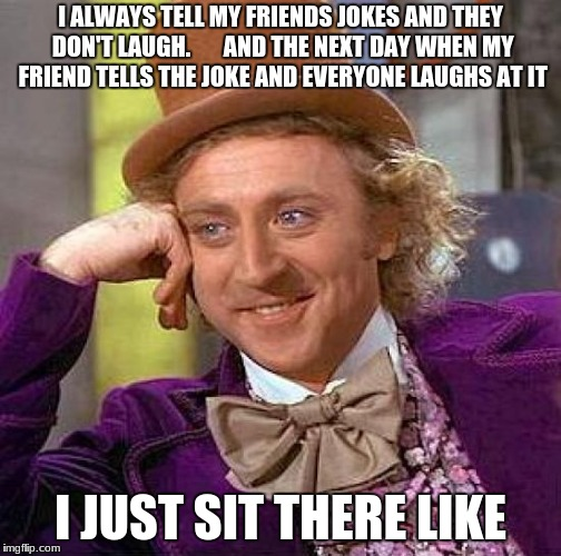 Creepy Condescending Wonka Meme | I ALWAYS TELL MY FRIENDS JOKES AND THEY DON'T LAUGH.       AND THE NEXT DAY WHEN MY FRIEND TELLS THE JOKE AND EVERYONE LAUGHS AT IT I JUST S | image tagged in memes,creepy condescending wonka | made w/ Imgflip meme maker