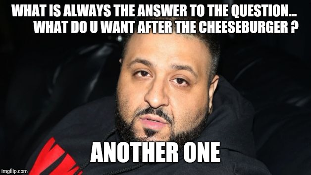 Dj Khaled Another One | WHAT IS ALWAYS THE ANSWER TO THE QUESTION...         WHAT DO U WANT AFTER THE CHEESEBURGER ? ANOTHER ONE | image tagged in dj khaled another one | made w/ Imgflip meme maker