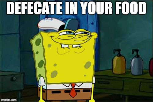 Dont You Squidward Meme | DEFECATE IN YOUR FOOD | image tagged in memes,dont you squidward | made w/ Imgflip meme maker