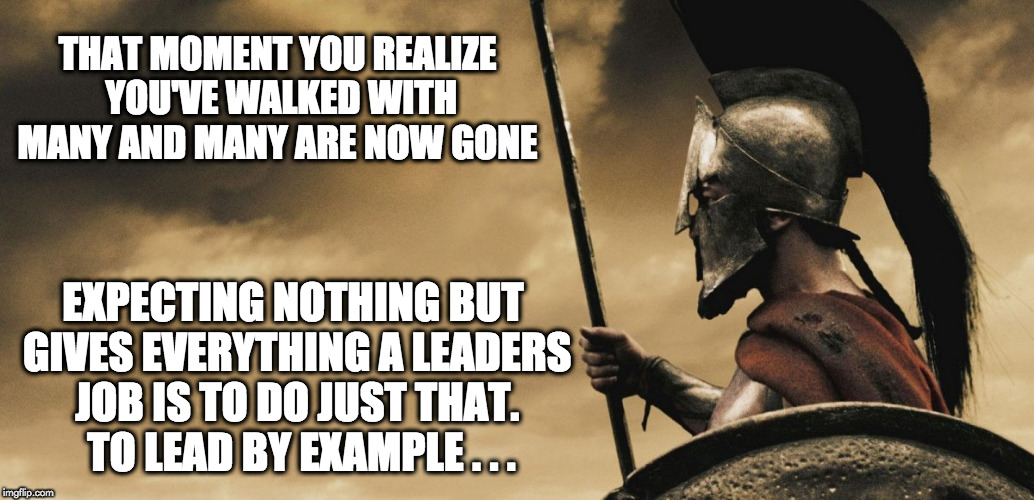 A Leaders Law  | THAT MOMENT YOU REALIZE YOU'VE WALKED WITH MANY AND MANY ARE NOW GONE EXPECTING NOTHING BUT GIVES EVERYTHING A LEADERS JOB IS TO DO JUST THA | image tagged in spartan leonidas | made w/ Imgflip meme maker