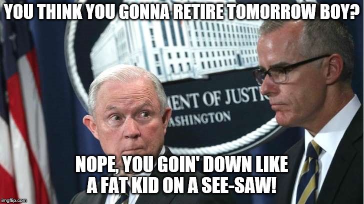 No doubt Sessions got this move from the King of Chaos Trump! | YOU THINK YOU GONNA RETIRE TOMORROW BOY? NOPE, YOU GOIN' DOWN LIKE A FAT KID ON A SEE-SAW! | image tagged in memes,donald trump approves,fbi investigation,lying jeff sessions | made w/ Imgflip meme maker