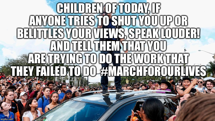 March For Our Lives | CHILDREN OF TODAY, IF ANYONE TRIES TO SHUT YOU UP OR BELITTLES YOUR VIEWS, SPEAK LOUDER! AND TELL THEM THAT YOU ARE TRYING TO DO THE WORK TH | image tagged in march for our lives,march for our lives meme,gun control meme | made w/ Imgflip meme maker