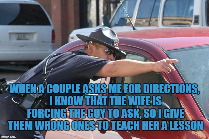 WHEN A COUPLE ASKS ME FOR DIRECTIONS, I KNOW THAT THE WIFE IS FORCING THE GUY TO ASK, SO I GIVE THEM WRONG ONES TO TEACH HER A LESSON | image tagged in cop giving directions,directions,couples,funny,memes,funny memes | made w/ Imgflip meme maker