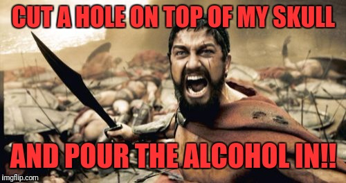 Sparta Leonidas Meme | CUT A HOLE ON TOP OF MY SKULL AND POUR THE ALCOHOL IN!! | image tagged in memes,sparta leonidas | made w/ Imgflip meme maker