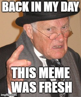 Dead memes week...on now I think. | BACK IN MY DAY THIS MEME WAS FRESH | image tagged in memes,back in my day,dead memes week | made w/ Imgflip meme maker