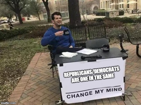 Change My Mind | REPUBLICANS/DEMOCRATS ARE ONE IN THE SAME | image tagged in change my mind | made w/ Imgflip meme maker