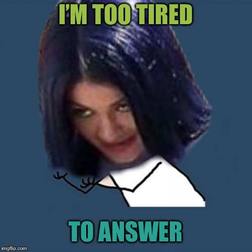 Kylie Y U No | I'M TOO TIRED TO ANSWER | image tagged in kylie y u no | made w/ Imgflip meme maker