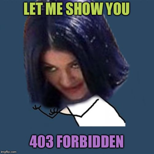 Kylie Y U No | LET ME SHOW YOU 403 FORBIDDEN | image tagged in kylie y u no | made w/ Imgflip meme maker