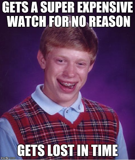 Bad Luck Brian Meme | GETS A SUPER EXPENSIVE WATCH FOR NO REASON GETS LOST IN TIME | image tagged in memes,bad luck brian | made w/ Imgflip meme maker