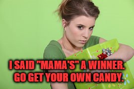 "I SAID ""MAMA'S"" A WINNER.  GO GET YOUR OWN CANDY. 