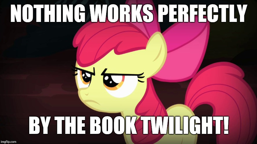 That's how you ruin things! (Reference to Season 8 premiere) | NOTHING WORKS PERFECTLY BY THE BOOK TWILIGHT! | image tagged in angry applebloom,memes,my little pony meme week,xanderbrony | made w/ Imgflip meme maker