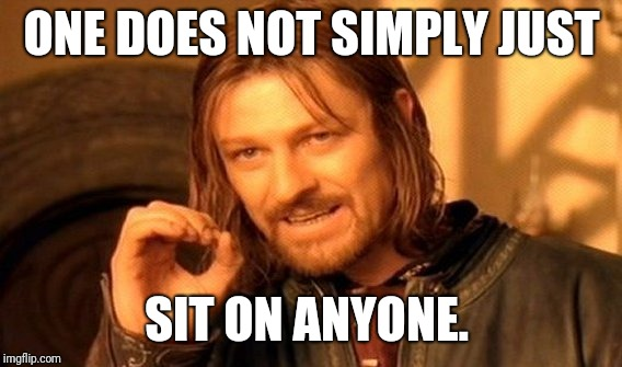 One Does Not Simply Meme | ONE DOES NOT SIMPLY JUST SIT ON ANYONE. | image tagged in memes,one does not simply | made w/ Imgflip meme maker