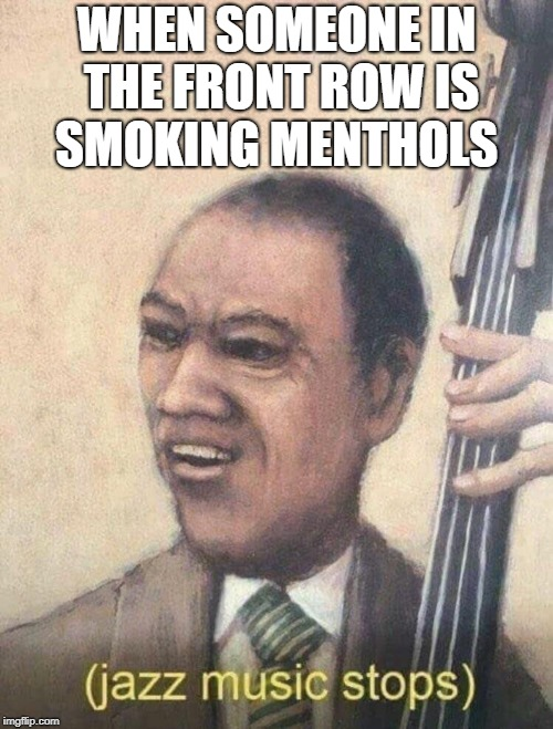 Jazz music stops | WHEN SOMEONE IN THE FRONT ROW IS SMOKING MENTHOLS | image tagged in jazz music stops | made w/ Imgflip meme maker