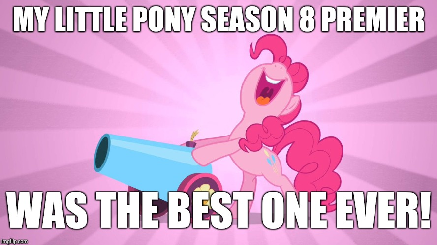 SO AWESOME! YOU HAVE TO GO SEE IT! | MY LITTLE PONY SEASON 8 PREMIER WAS THE BEST ONE EVER! | image tagged in pinkie pie's party cannon,memes,my little pony,my little pony meme week,xanderbrony | made w/ Imgflip meme maker