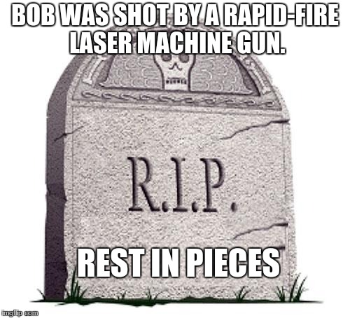 RIP | BOB WAS SHOT BY A RAPID-FIRE LASER MACHINE GUN. REST IN PIECES | image tagged in rip | made w/ Imgflip meme maker
