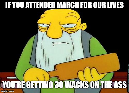 Don't take it seriously friends it's just a joke | IF YOU ATTENDED MARCH FOR OUR LIVES YOU'RE GETTING 30 WACKS ON THE ASS | image tagged in memes,that's a paddlin' | made w/ Imgflip meme maker