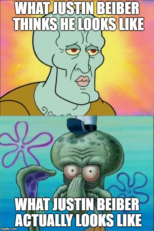 Squidward Meme | WHAT JUSTIN BEIBER THINKS HE LOOKS LIKE WHAT JUSTIN BEIBER ACTUALLY LOOKS LIKE | image tagged in memes,squidward | made w/ Imgflip meme maker