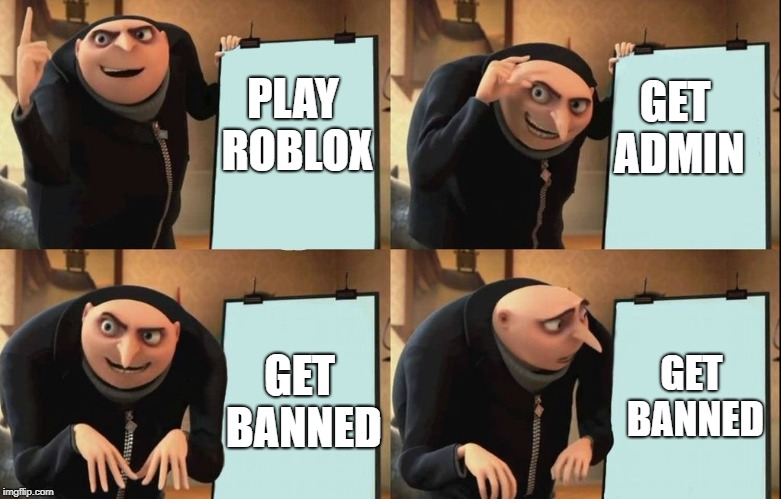 Despicable Me Diabolical Plan Gru Template | PLAY ROBLOX GET ADMIN GET BANNED GET BANNED | image tagged in despicable me diabolical plan gru template | made w/ Imgflip meme maker