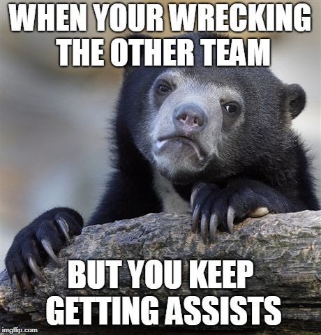 Confession Bear Meme | WHEN YOUR WRECKING THE OTHER TEAM BUT YOU KEEP GETTING ASSISTS | image tagged in memes,confession bear | made w/ Imgflip meme maker