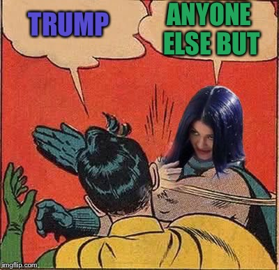 Kylie Slapping Robin | TRUMP ANYONE ELSE BUT | image tagged in kylie slapping robin | made w/ Imgflip meme maker