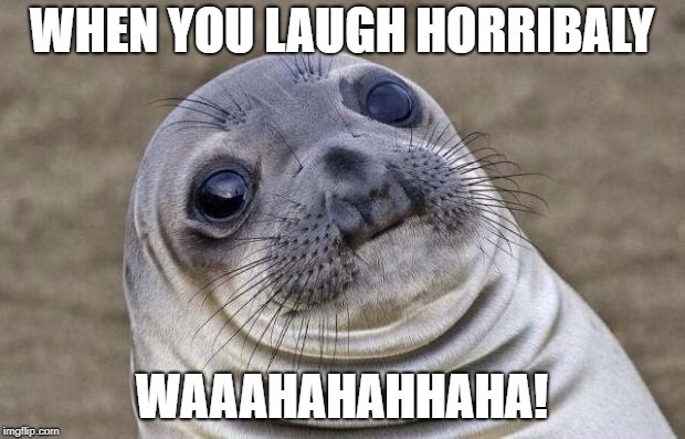 Awkward Moment Sealion Meme | WHEN YOU LAUGH HORRIBALY WAAAHAHAHHAHA! | image tagged in memes,awkward moment sealion | made w/ Imgflip meme maker