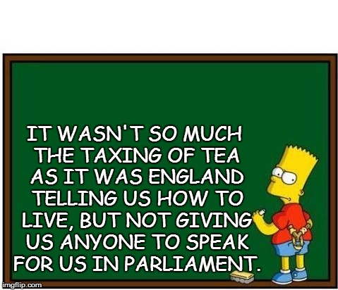 IT WASN'T SO MUCH THE TAXING OF TEA AS IT WAS ENGLAND TELLING US HOW TO LIVE, BUT NOT GIVING US ANYONE TO SPEAK FOR US IN PARLIAMENT. | made w/ Imgflip meme maker
