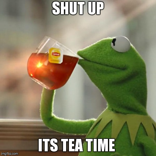 But Thats None Of My Business | SHUT UP ITS TEA TIME | image tagged in memes,but thats none of my business,kermit the frog | made w/ Imgflip meme maker