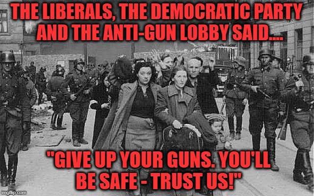 "The dream of those really behind the 'March for Our Live' march is that some days some Americans will 'march for their lives' | THE LIBERALS, THE DEMOCRATIC PARTY  AND THE ANTI-GUN LOBBY SAID.... ""GIVE UP YOUR GUNS. YOU'LL BE SAFE - TRUST US!"" 