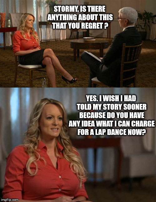 Everyone should have priorities... | STORMY, IS THERE ANYTHING ABOUT THIS THAT YOU REGRET ? YES. I WISH I HAD TOLD MY STORY SOONER BECAUSE DO YOU HAVE ANY IDEA WHAT I CAN CHARGE | image tagged in stormy daniels,anderson cooper,60 minutes,lap dances,stripper | made w/ Imgflip meme maker