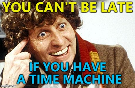 He's right... :) | YOU CAN'T BE LATE IF YOU HAVE A TIME MACHINE | image tagged in memes,roll safe think about it,fourth doctor 4th doctor the doctor doctor who whovian craz | made w/ Imgflip meme maker