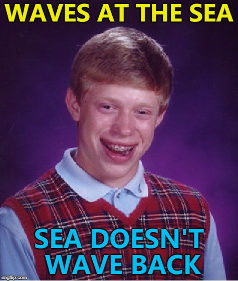 The sea is always a bit salty... :) | WAVES AT THE SEA SEA DOESN'T WAVE BACK | image tagged in memes,bad luck brian,sea,waving | made w/ Imgflip meme maker