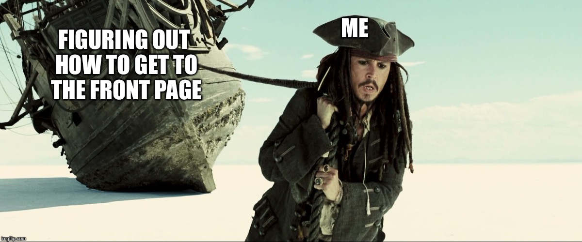 jack sparrow pulling ship |  ME; FIGURING OUT HOW TO GET TO THE FRONT PAGE | image tagged in jack sparrow pulling ship | made w/ Imgflip meme maker
