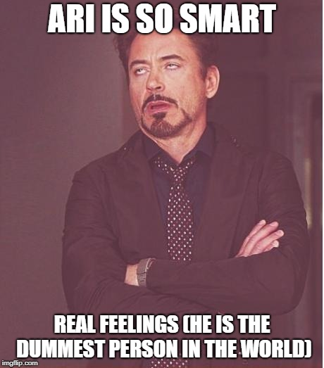 Face You Make Robert Downey Jr Meme | ARI IS SO SMART REAL FEELINGS (HE IS THE DUMMEST PERSON IN THE WORLD) | image tagged in memes,face you make robert downey jr | made w/ Imgflip meme maker