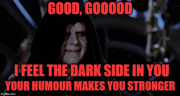 GOOD, GOOOOD YOUR HUMOUR MAKES YOU STRONGER I FEEL THE DARK SIDE IN YOU | made w/ Imgflip meme maker