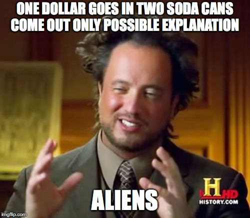 Ancient Aliens Meme | ONE DOLLAR GOES IN TWO SODA CANS COME OUT ONLY POSSIBLE EXPLANATION ALIENS | image tagged in memes,ancient aliens | made w/ Imgflip meme maker